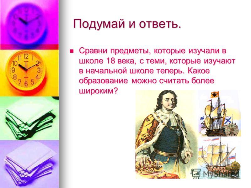 Подумай и ответь. Подумай и ответь. Сравни предметы, которые изучали в школе 18 века, с теми, которые изучают в начальной школе теперь. Какое образование можно считать более широким?