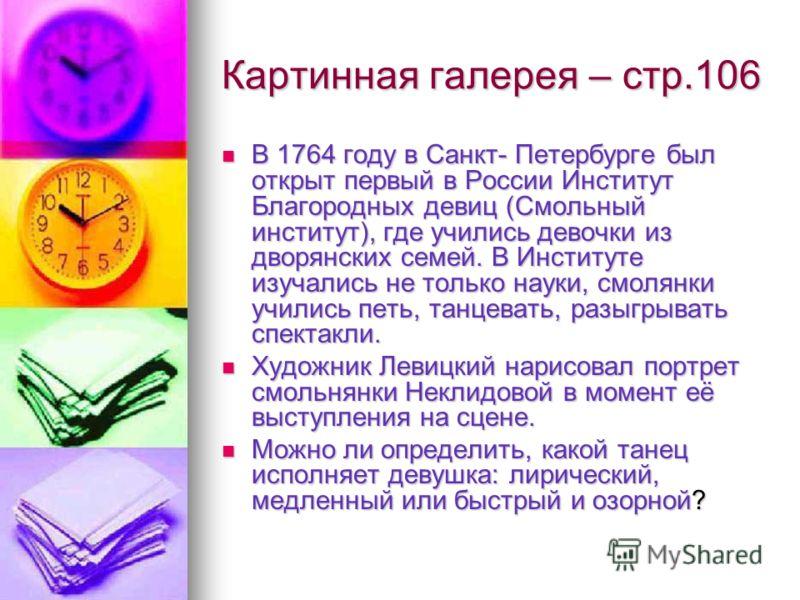 Картинная галерея – стр.106 В 1764 году в Санкт- Петербурге был открыт первый в России Институт Благородных девиц (Смольный институт), где учились девочки из дворянских семей. В Институте изучались не только науки, смолянки учились петь, танцевать, р