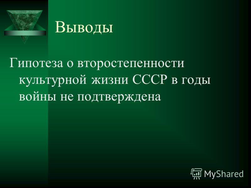 Выводы Гипотеза о второстепенности культурной жизни СССР в годы войны не подтверждена