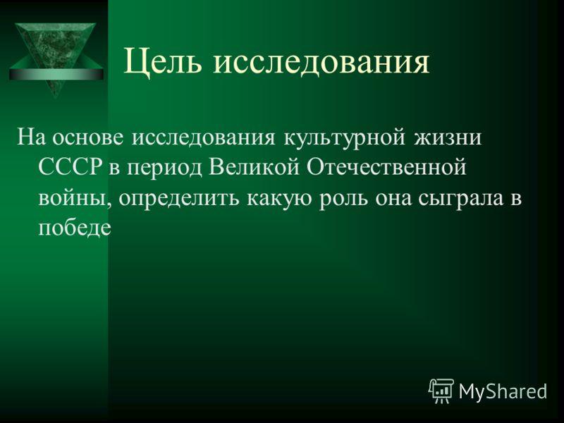 Цель исследования На основе исследования культурной жизни СССР в период Великой Отечественной войны, определить какую роль она сыграла в победе