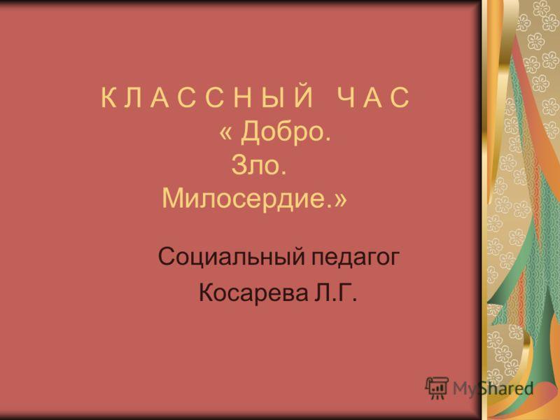 К Л А С С Н Ы Й Ч А С « Добро. Зло. Милосердие.» Социальный педагог Косарева Л.Г.