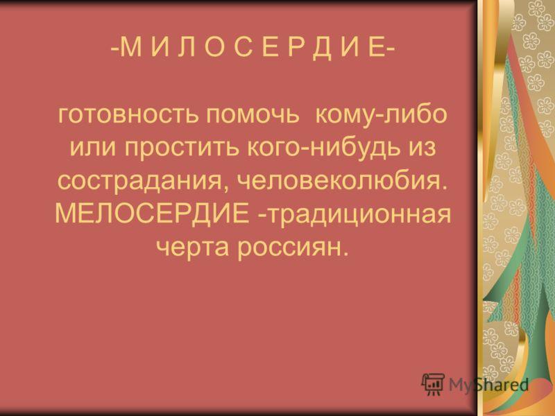 -М И Л О С Е Р Д И Е- готовность помочь кому-либо или простить кого-нибудь из сострадания, человеколюбия. МЕЛОСЕРДИЕ -традиционная черта россиян.