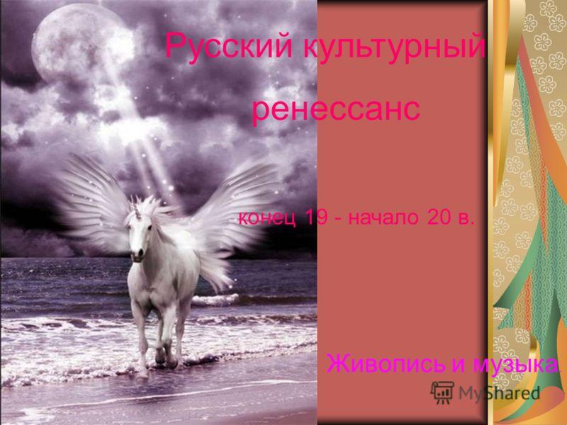 Русский культурный ренессанс конец 19 - начало 20 в. Живопись и музыка.