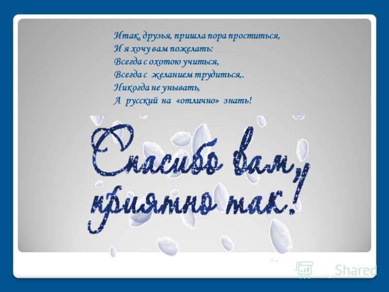 Итак, друзья, пришла пора проститься, И я хочу вам пожелать: Всегда с охотою учиться, Всегда с желанием трудиться,. Никогда не унывать, А русский на «отлично» знать!