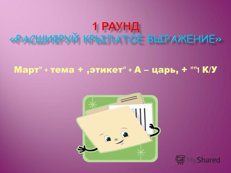 Март + тема +,этикет + А – царь, + 1 К / У