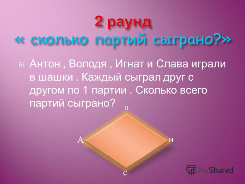 Антон, Володя, Игнат и Слава играли в шашки. Каждый сыграл друг с другом по 1 партии. Сколько всего партий сыграно? в с и А