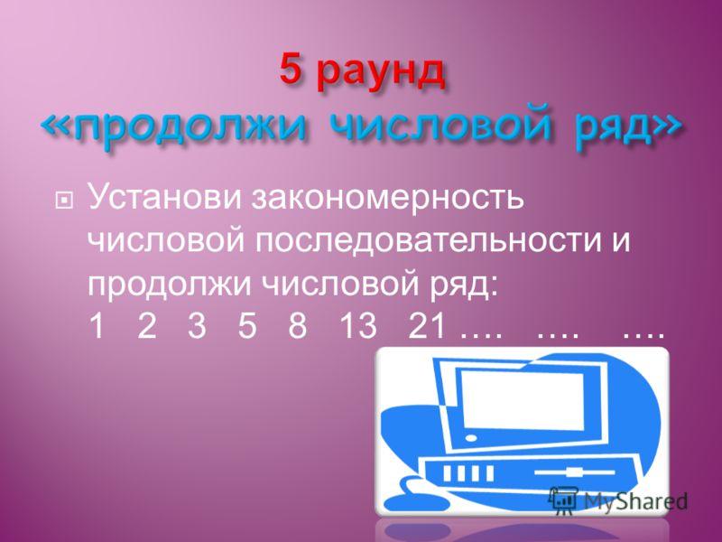 Установи закономерность числовой последовательности и продолжи числовой ряд: 1 2 3 5 8 13 21 …. …. ….