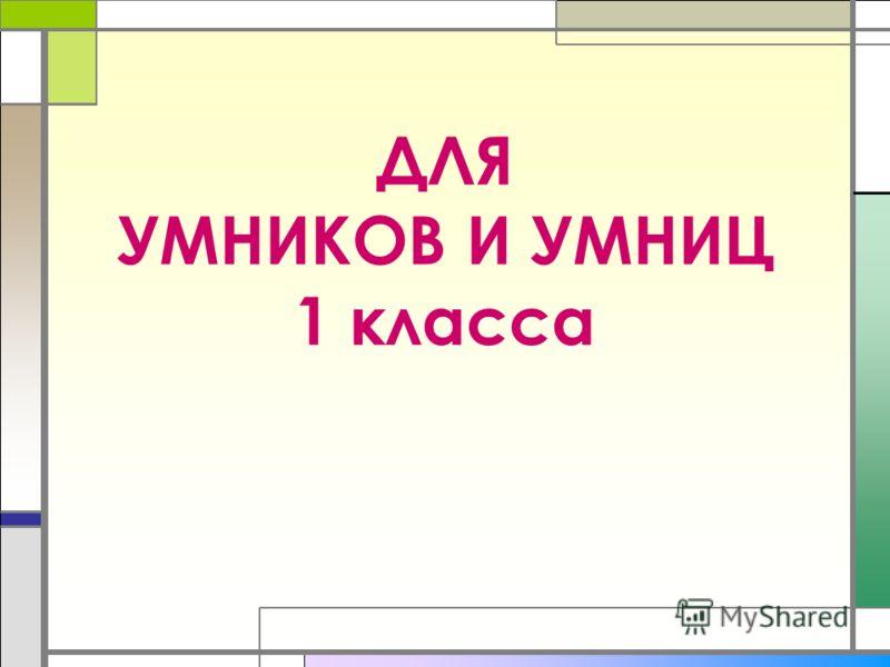 ДЛЯ УМНИКОВ И УМНИЦ 1 класса