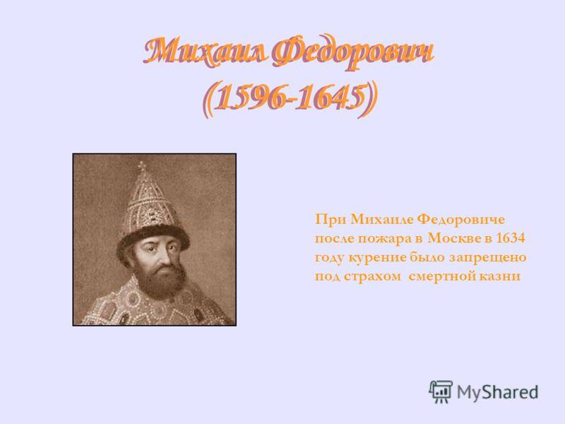 Михаил Федорович (1596-1645) Михаил Федорович (1596-1645) При Михаиле Федоровиче после пожара в Москве в 1634 году курение было запрещено под страхом смертной казни