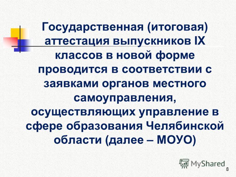 Государственная (итоговая) аттестация выпускников IX классов в новой форме проводится в соответствии с заявками органов местного самоуправления, осуществляющих управление в сфере образования Челябинской области (далее – МОУО) 8