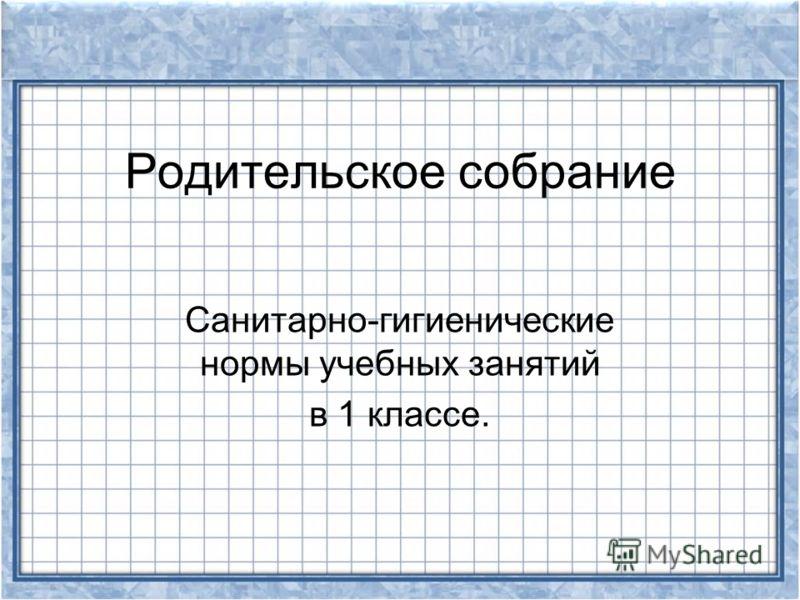 Родительское собрание Санитарно-гигиенические нормы учебных занятий в 1 классе.