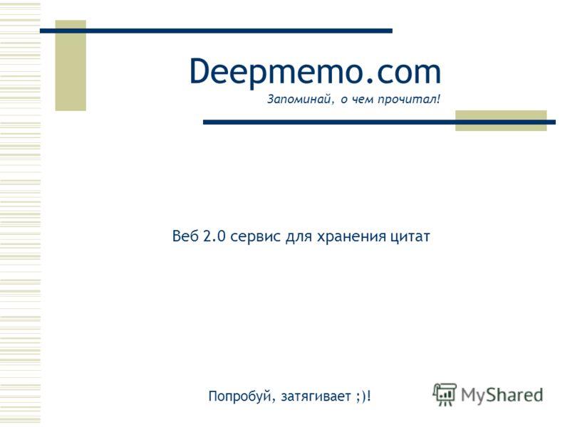 Deepmemo.com Веб 2.0 сервис для хранения цитат Запоминай, о чем прочитал! Попробуй, затягивает ;)!