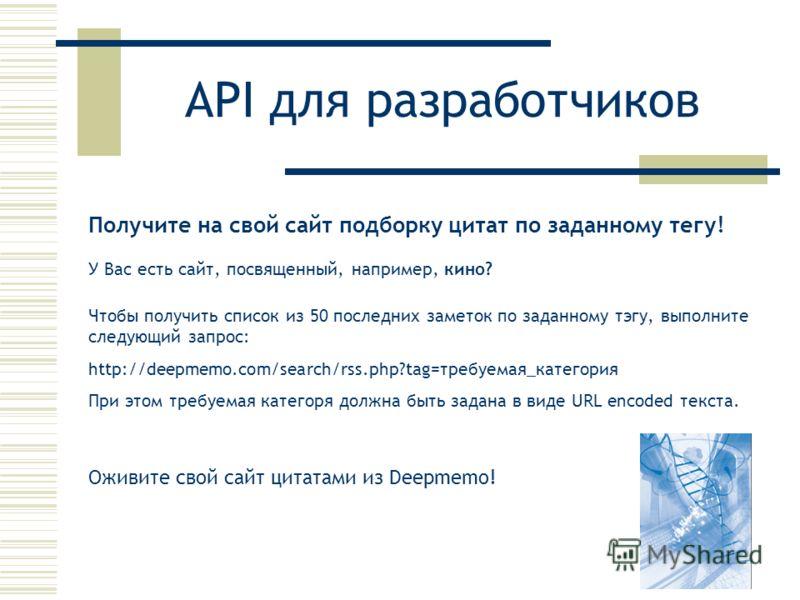 API для разработчиков Получите на свой сайт подборку цитат по заданному тегу! У Вас есть сайт, посвященный, например, кино? Чтобы получить список из 50 последних заметок по заданному тэгу, выполните следующий запрос: http://deepmemo.com/search/rss.ph
