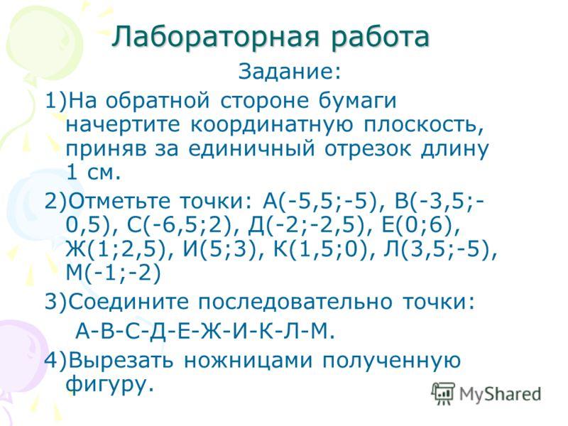 Лабораторная работа Задание: 1)На обратной стороне бумаги начертите координатную плоскость, приняв за единичный отрезок длину 1 см. 2)Отметьте точки: А(-5,5;-5), В(-3,5;- 0,5), С(-6,5;2), Д(-2;-2,5), Е(0;6), Ж(1;2,5), И(5;3), К(1,5;0), Л(3,5;-5), М(-