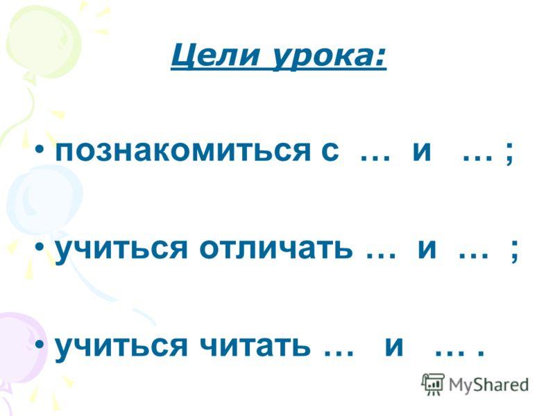 Цели урока: познакомиться с … и … ; учиться отличать … и … ; учиться читать … и ….