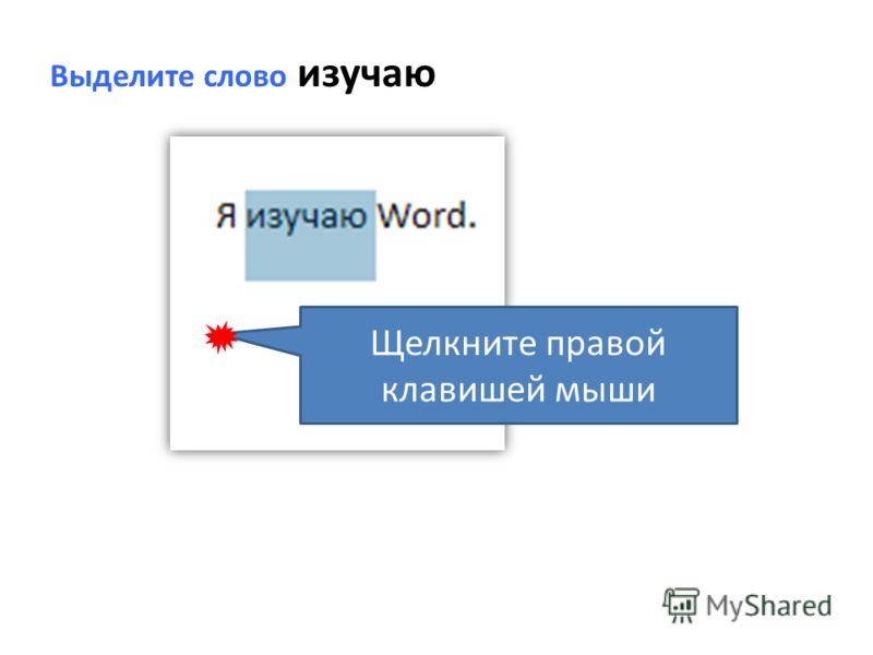 Выделите слово изучаю Щелкните правой клавишей мыши