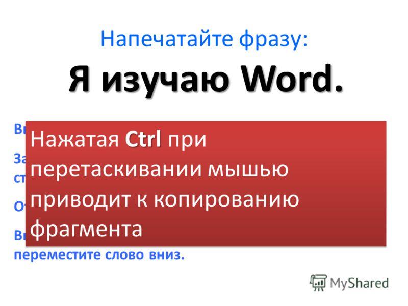 Напечатайте фразу: Выделите слово изучаю. Захватите это слово мышкой и переместите на строку вниз. Я изучаю Word. Отмените действие. Вновь выделите слово, нажмите Ctrl и вновь переместите слово вниз. Ctrl Нажатая Ctrl при перетаскивании мышью приводи