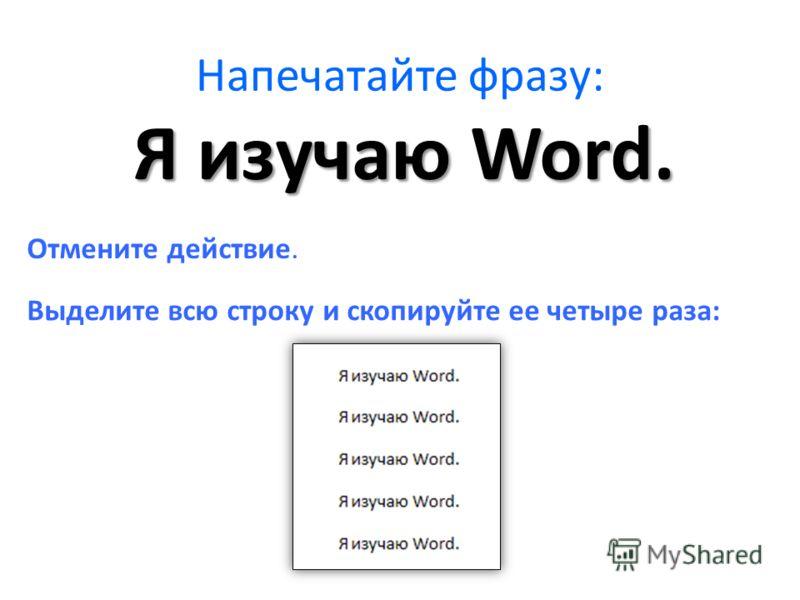 Напечатайте фразу: Отмените действие. Выделите всю строку и скопируйте ее четыре раза: Я изучаю Word.