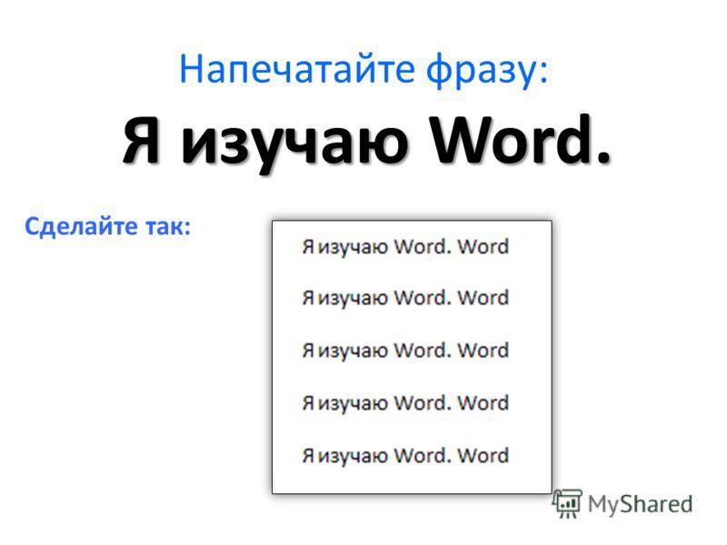 Напечатайте фразу: Сделайте так: Я изучаю Word.