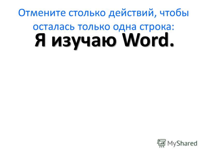 Отмените столько действий, чтобы осталась только одна строка: Я изучаю Word.
