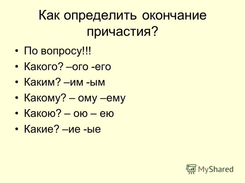 Как определить окончание причастия? По вопросу!!! Какого? –ого -его Каким? –им -ым Какому? – ому –ему Какою? – ою – ею Какие? –ие -ые