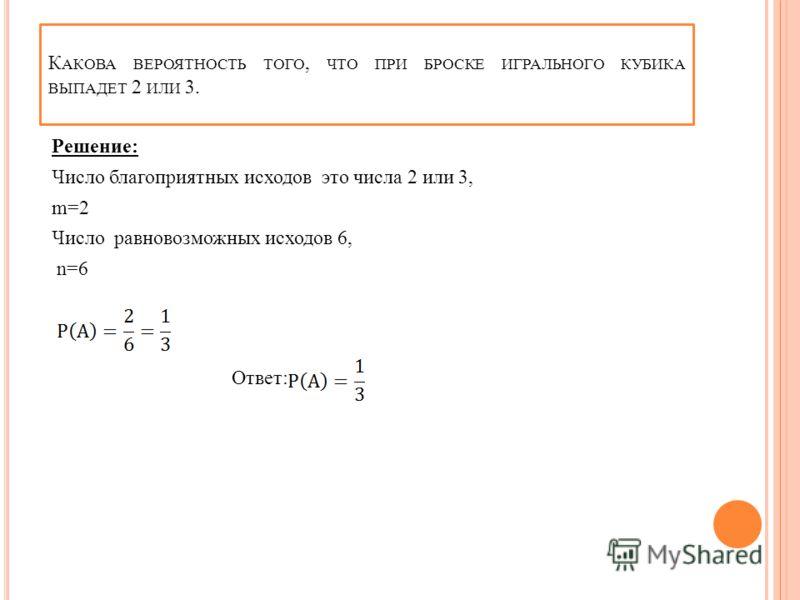 К АКОВА ВЕРОЯТНОСТЬ ТОГО, ЧТО ПРИ БРОСКЕ ИГРАЛЬНОГО КУБИКА ВЫПАДЕТ 2 ИЛИ 3. Решение: Число благоприятных исходов это числа 2 или 3, m=2 Число равновозможных исходов 6, n=6 Ответ: