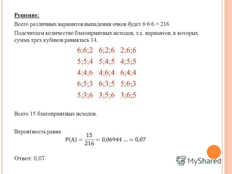 Решение: Всего различных вариантов выпадения очков будет 666 = 216 Подсчитаем количество благоприятных исходов, т.е. вариантов, в которых сумма трех кубиков равнялась 14. 6;6;2 6;2;6 2;6;6 5;5;4 5;4;5 4;5;5 4;4;6 4;6;4 6;4;4 6;5;3 6;3;5 5;6;3 5;3;6 3