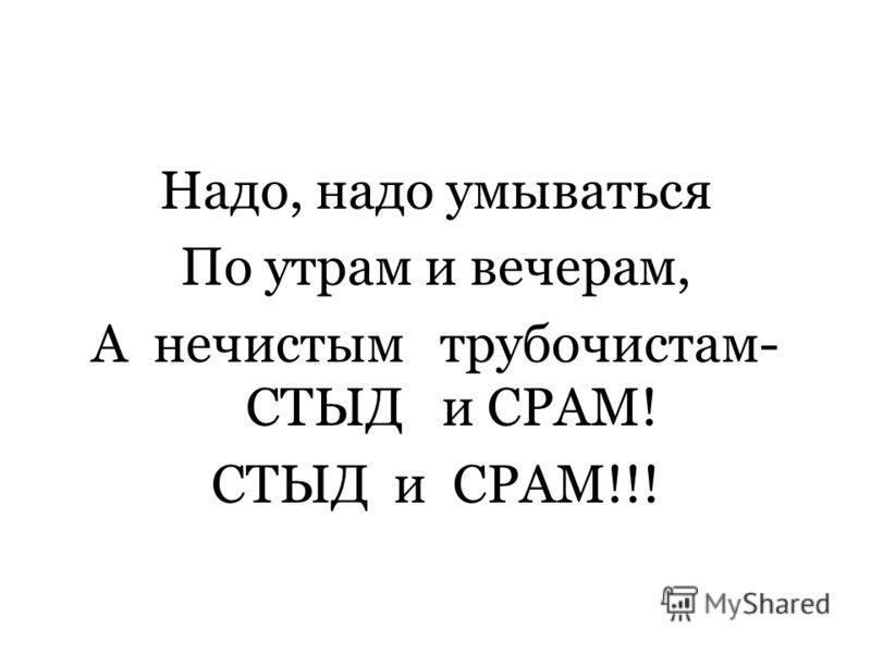 Надо, надо умываться По утрам и вечерам, А нечистым трубочистам- СТЫД и СРАМ! СТЫД и СРАМ!!!