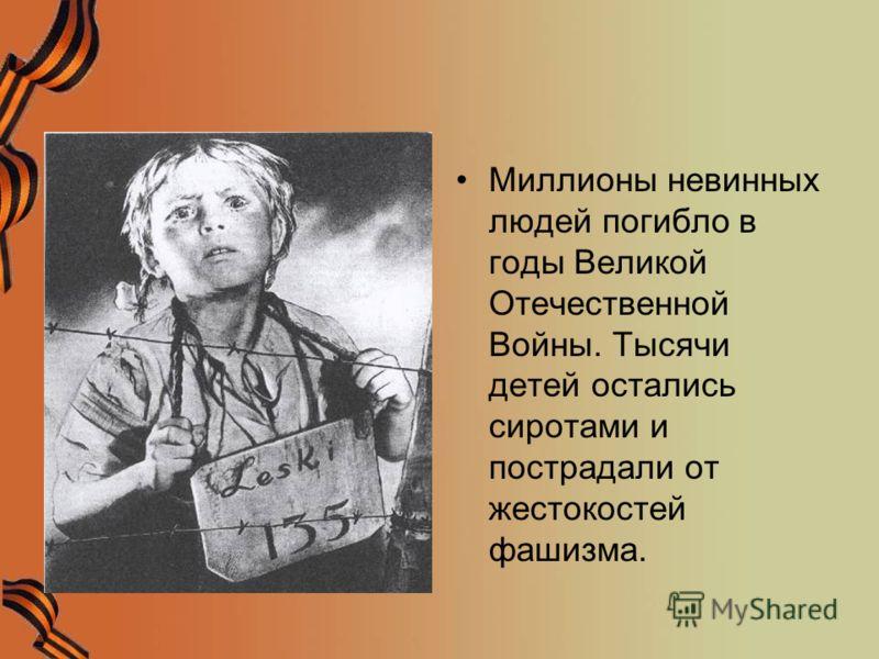 Миллионы невинных людей погибло в годы Великой Отечественной Войны. Тысячи детей остались сиротами и пострадали от жестокостей фашизма.
