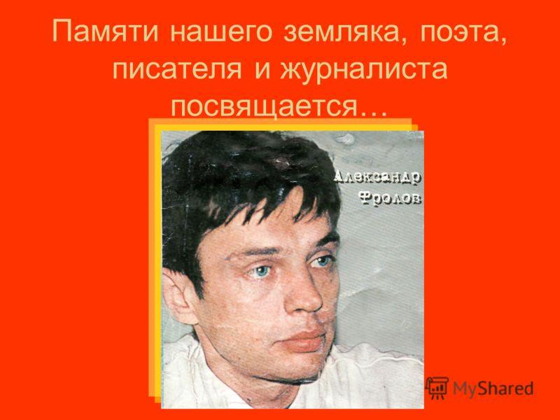 Памяти нашего земляка, поэта, писателя и журналиста посвящается…
