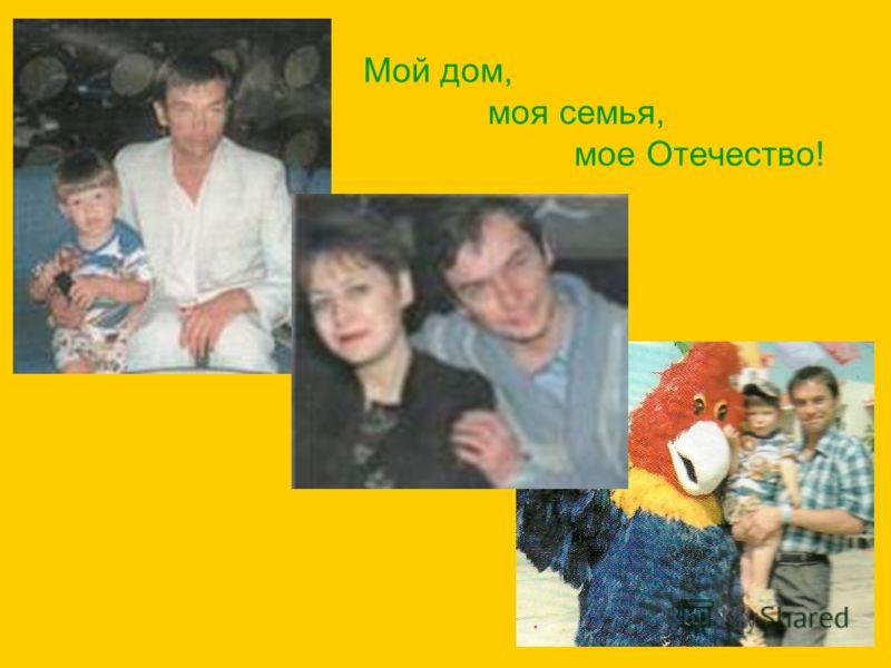 Мой дом, моя семья, мое Отечество!