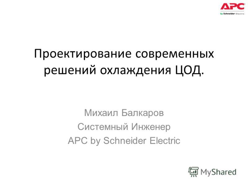 Проектирование современных решений охлаждения ЦОД. Михаил Балкаров Системный Инженер APC by Schneider Electric