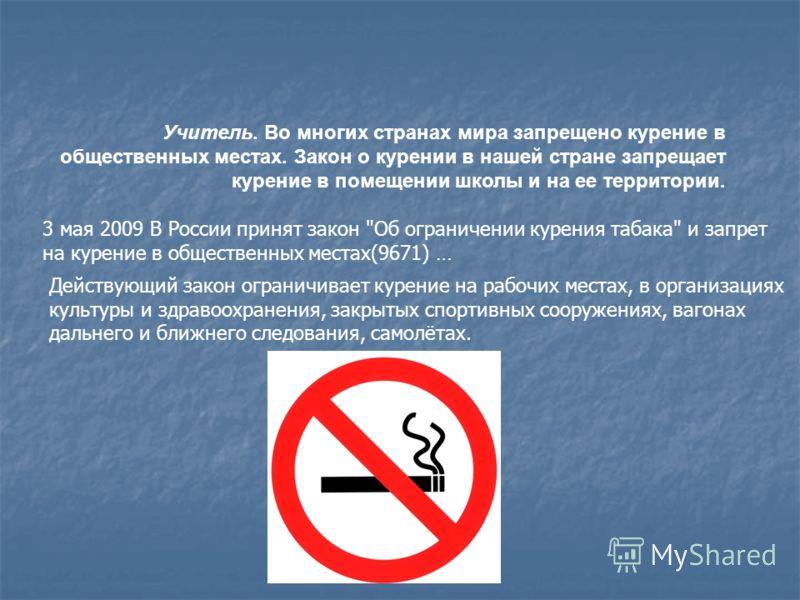 Учитель. Во многих странах мира запрещено курение в общественных местах. Закон о курении в нашей стране запрещает курение в помещении школы и на ее территории. 3 мая 2009 В России принят закон