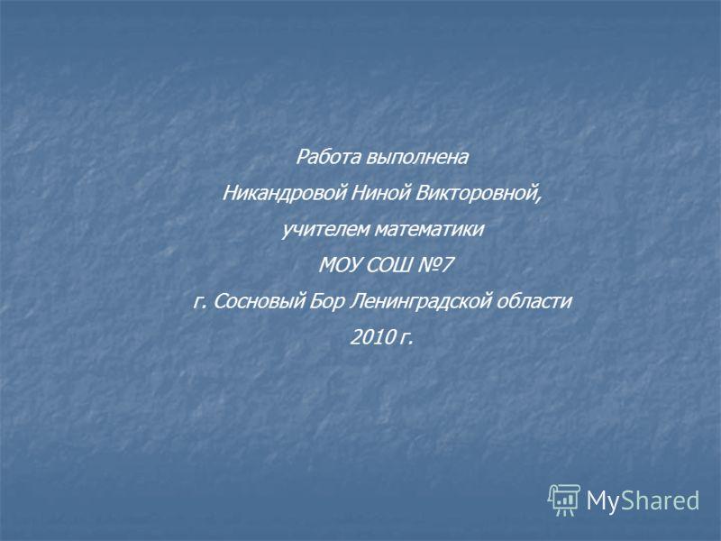 Работа выполнена Никандровой Ниной Викторовной, учителем математики МОУ СОШ 7 г. Сосновый Бор Ленинградской области 2010 г.
