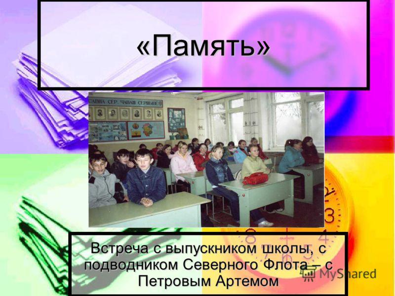 «Память» Встреча с выпускником школы, с подводником Северного Флота – с Петровым Артемом