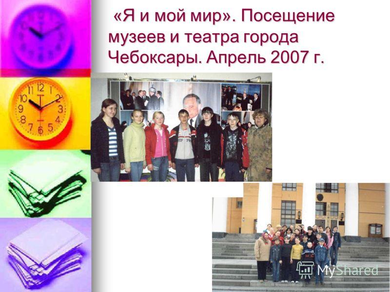 «Я и мой мир». Посещение музеев и театра города Чебоксары. Апрель 2007 г. «Я и мой мир». Посещение музеев и театра города Чебоксары. Апрель 2007 г.
