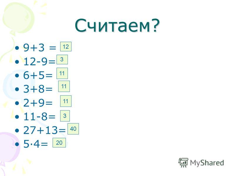 Считаем? 9+3 = 12-9= 6+5= 3+8= 2+9= 11-8= 27+13= 5·4= 12 3 11 3 40 20