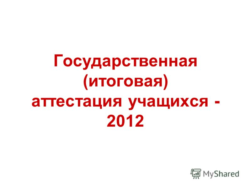Государственная (итоговая) аттестация учащихся - 2012