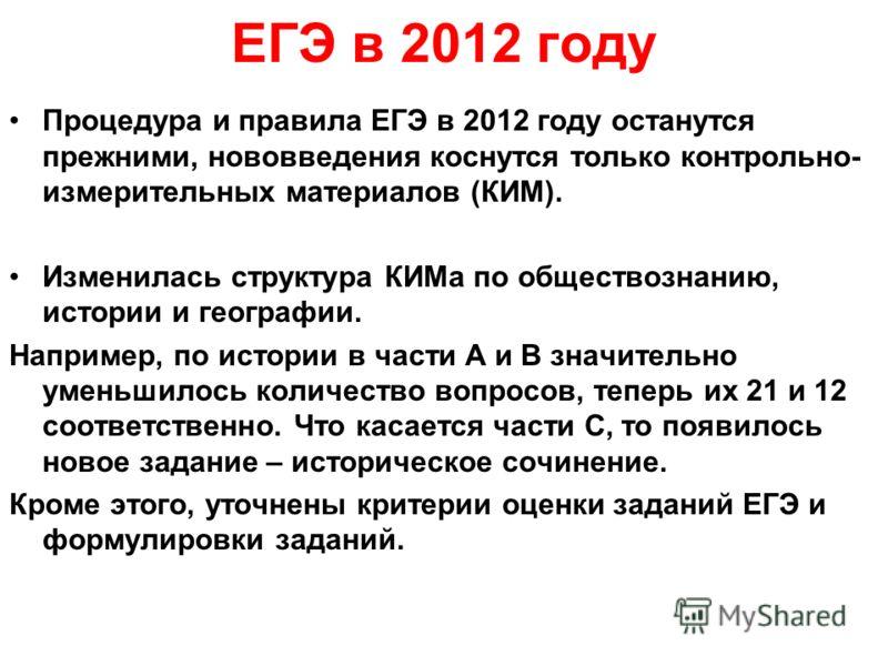 ЕГЭ в 2012 году Процедура и правила ЕГЭ в 2012 году останутся прежними, нововведения коснутся только контрольно- измерительных материалов (КИМ). Изменилась структура КИМа по обществознанию, истории и географии. Например, по истории в части А и B знач