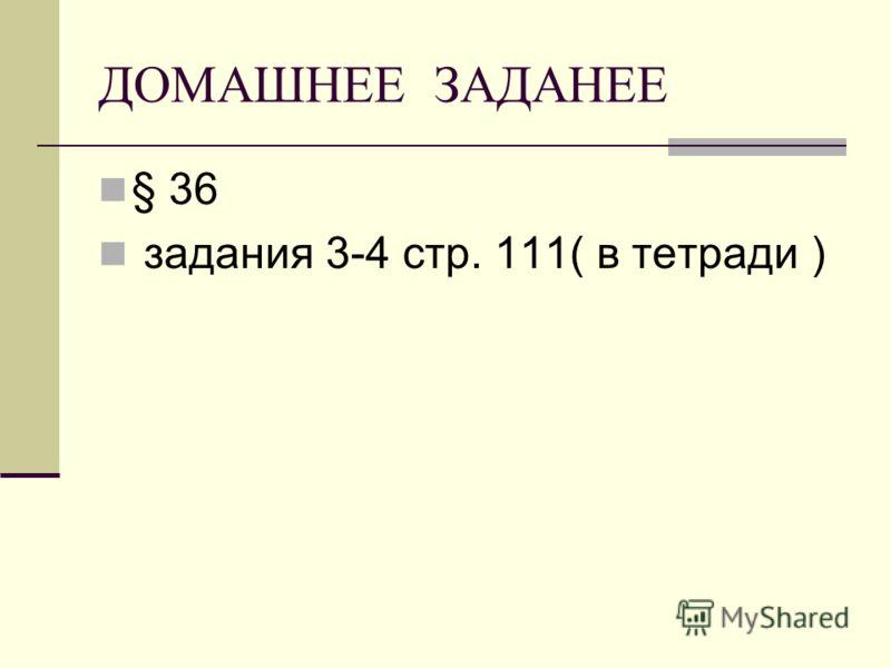 ДОМАШНЕЕ ЗАДАНЕЕ § 36 задания 3-4 стр. 111( в тетради )