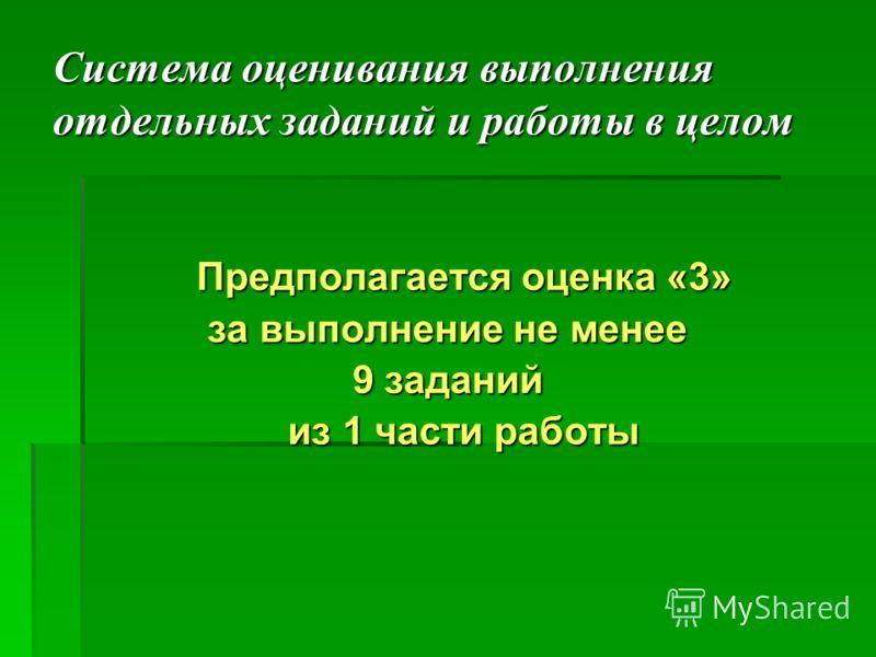 Система оценивания выполнения отдельных заданий и работы в целом Предполагается оценка «3» за выполнение не менее 9 заданий из 1 части работы из 1 части работы