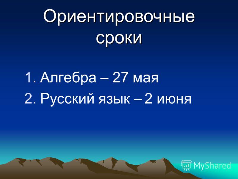 1.Алгебра – 27 мая 2.Русский язык – 2 июня Ориентировочные сроки