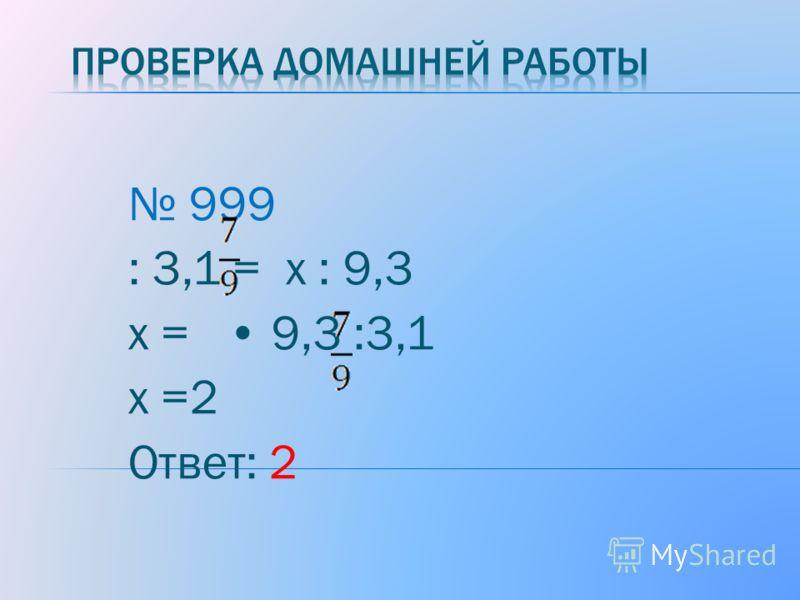 999 : 3,1 = х : 9,3 х = 9,3 :3,1 х =2 Ответ: 2