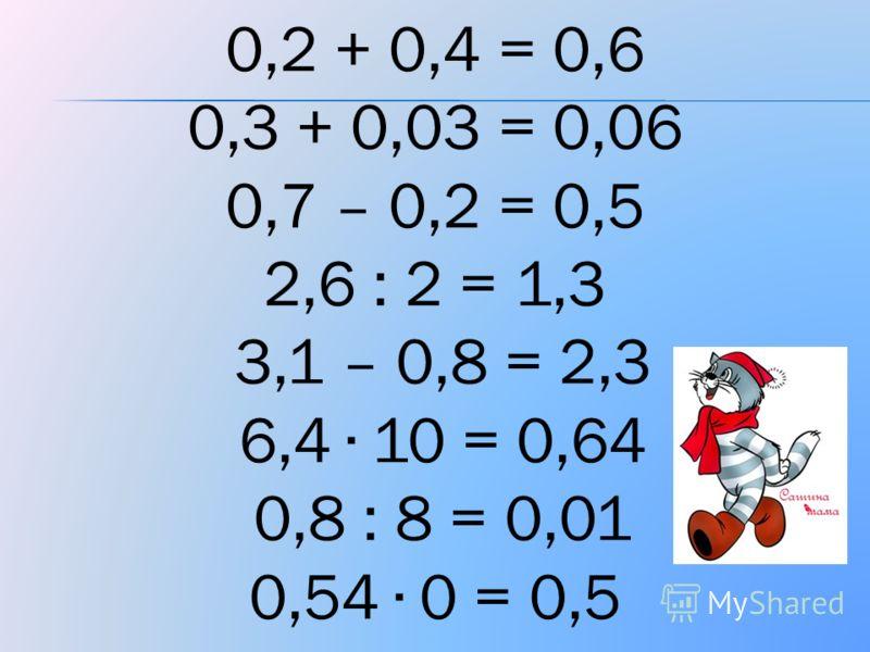 0,2 + 0,4 = 0,6 0,3 + 0,03 = 0,06 0,7 – 0,2 = 0,5 2,6 : 2 = 1,3 3,1 – 0,8 = 2,3 6,4 10 = 0,64 0,8 : 8 = 0,01 0,54 0 = 0,5