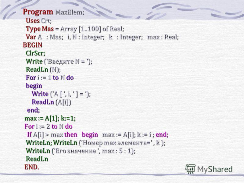 Program MaxElem; Program MaxElem; UsesCrt; Uses Crt; Type Mas= Array [1..100] of Real; Type Mas = Array [1..100] of Real; VarA : Mas; i, N : Integer; k : Integer; max : Real; Var A : Mas; i, N : Integer; k : Integer; max : Real; BEGIN BEGIN СlrScr; С