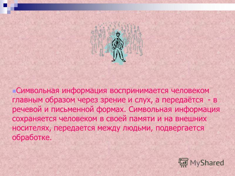 Символьная информация воспринимается человеком главным образом через зрение и слух, а передаётся - в речевой и письменной формах. Символьная информация сохраняется человеком в своей памяти и на внешних носителях, передается между людьми, подвергается