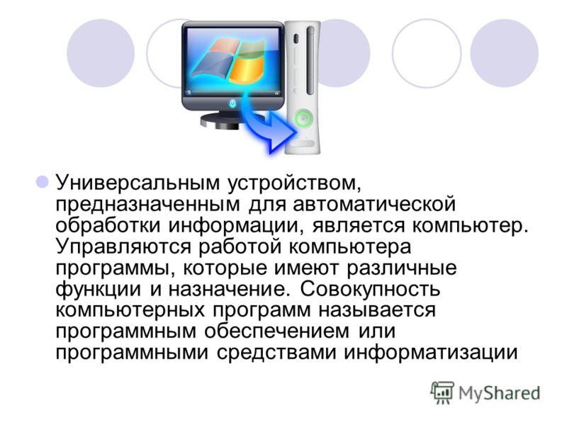 Универсальным устройством, предназначенным для автоматической обработки информации, является компьютер. Управляются работой компьютера программы, которые имеют различные функции и назначение. Совокупность компьютерных программ называется программным