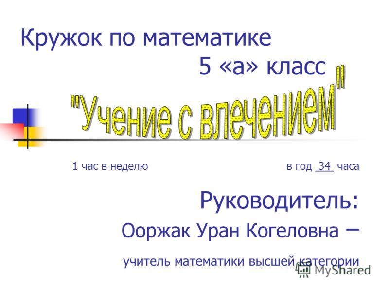 Кружок по математике 5 «а» класс 1 час в неделю в год 34 часа Руководитель: Ооржак Уран Когеловна – учитель математики высшей категории
