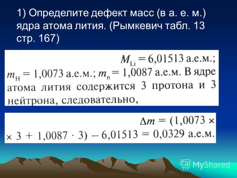 1) Определите дефект масс (в а. е. м.) ядра атома лития. (Рымкевич табл. 13 стр. 167)