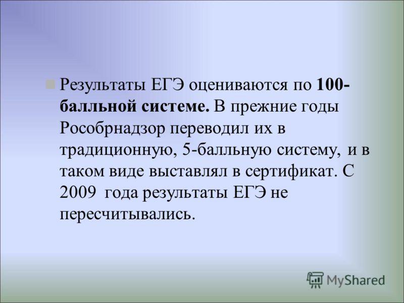 Результаты ЕГЭ оцениваются по 100- балльной системе. В прежние годы Рособрнадзор переводил их в традиционную, 5-балльную систему, и в таком виде выставлял в сертификат. С 2009 года результаты ЕГЭ не пересчитывались.